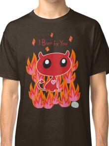 I Burn for You Classic T-Shirt