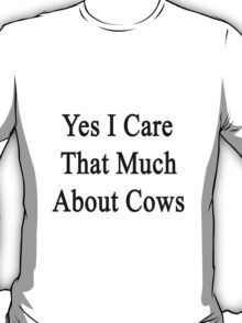 Yes I Care That Much About Cows T-Shirt