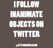 I FOLLOW INANIMATE OBJECTS ON TWITTER by Snow Dragon