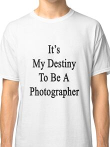 It's My Destiny To Be A Photographer Classic T-Shirt