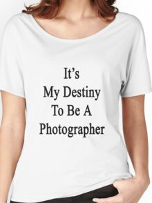 It's My Destiny To Be A Photographer Women's Relaxed Fit T-Shirt