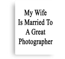 My Wife Is Married To A Great Photographer Canvas Print