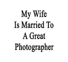 My Wife Is Married To A Great Photographer Photographic Print
