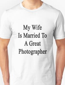 My Wife Is Married To A Great Photographer Unisex T-Shirt