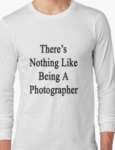 There's Nothing Like Being A Photographer Long Sleeve T-Shirt