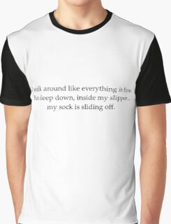 i walk around like everything is fine. but deep down, inside my slipper...my sock is sliding off. Graphic T-Shirt