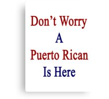 Don't Worry A Puerto Rican Is Here Canvas Print