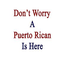 Don't Worry A Puerto Rican Is Here Photographic Print