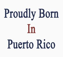 Proudly Born In Puerto Rico One Piece - Long Sleeve