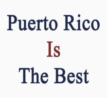 Puerto Rico Is The Best by supernova23