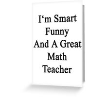 I'm Smart Funny And A Great Math Teacher Greeting Card