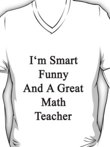 I'm Smart Funny And A Great Math Teacher T-Shirt
