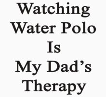 Watching Water Polo Is My Dad's Therapy  by supernova23