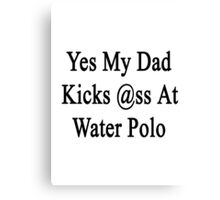 Yes My Dad Kicks Ass At Water Polo Canvas Print