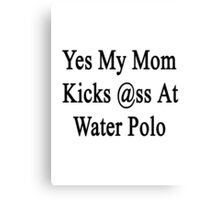 Yes My Mom Kicks Ass At Water Polo  Canvas Print