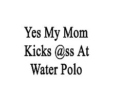 Yes My Mom Kicks Ass At Water Polo  Photographic Print