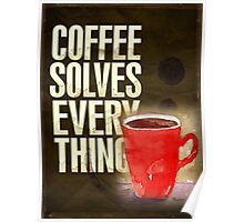 Coffee ... solves everything! Poster