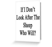 If I Don't Look After The Sheep Who Will? Greeting Card