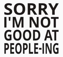 Sorry I'm Not Good At People-ing by coolfuntees