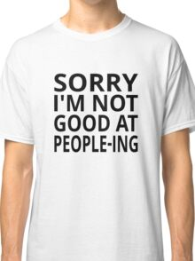 Sorry I'm Not Good At People-ing Classic T-Shirt