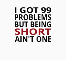 I Got 99 Problems But Being Short Ain't One Unisex T-Shirt