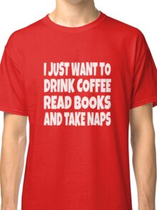 I Just Want To Drink Coffee Read Books And Take Naps Classic T-Shirt