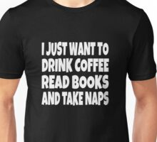 I Just Want To Drink Coffee Read Books And Take Naps Unisex T-Shirt