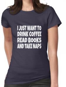 I Just Want To Drink Coffee Read Books And Take Naps Womens Fitted T-Shirt