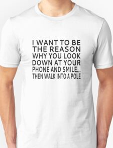 I Want To Be The Reason Why You Look Down At Your Phone And Smile.. Then Walk Into A Pole Unisex T-Shirt