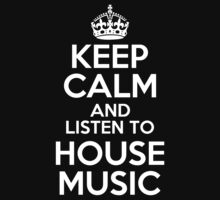 KEEP CALM AND LISTEN TO HOUSE MUSIC by alexcool