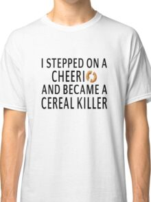 I Stepped On A Cheerio And Became A Cereal Killer Classic T-Shirt