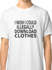 I Wish I Could Illegally Download Clothes Classic T-Shirt