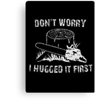 Don't Worry I Hugged It First Canvas Print