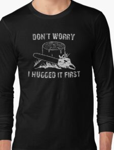 Don't Worry I Hugged It First Long Sleeve T-Shirt