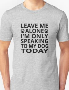 Leave Me Alone. I'm Only Speaking To My Dog Today T-Shirt