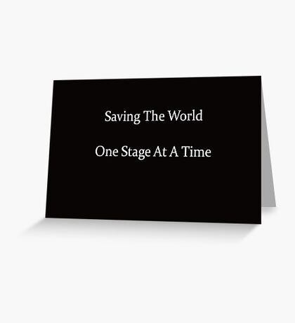Saving The World One Stage At A Time Greeting Card