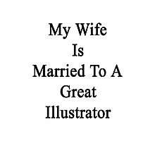 My Wife Is Married To A Great Illustrator Photographic Print