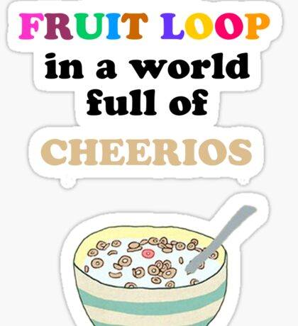 I'm a Fruit Loop in a World Full of Cheerios! Sticker