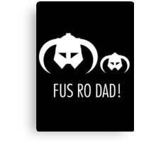 FUS RO DAD! Canvas Print