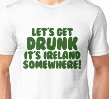 Lets Get Drunk It's Ireland Somewhere Unisex T-Shirt