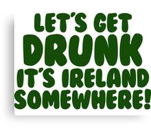 Lets Get Drunk It's Ireland Somewhere Canvas Print