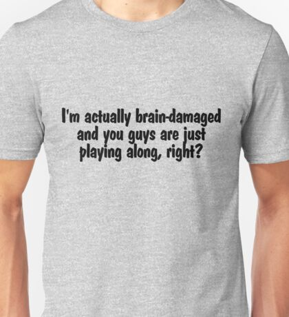 I'm actually brain-damaged and you guys are just playing along, right? Unisex T-Shirt