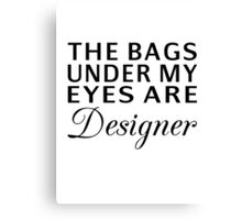 The Bags Under My Eyes Are Designer Canvas Print