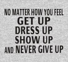 Get Up, Dress Up, Show Up And Never Give Up by coolfuntees