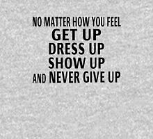 Get Up, Dress Up, Show Up And Never Give Up Unisex T-Shirt