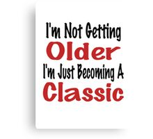 I'm Not Getting Older, I'm Just Becoming A Classic Canvas Print