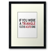 If You Were A Triangle, You'd Be Acute One Framed Print