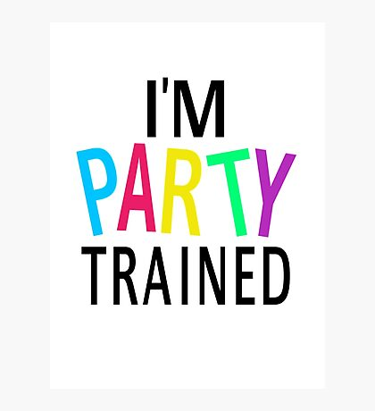 I'm Party Trained Photographic Print