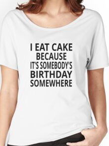 I Eat Cake Because It's Somebody's Birthday Somewhere Women's Relaxed Fit T-Shirt