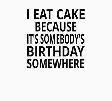 I Eat Cake Because It's Somebody's Birthday Somewhere Unisex T-Shirt